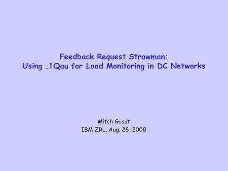 Feedback Request Strawman: Using.1Qau for Load Monitoring in DC Networks Mitch Gusat IBM ZRL, Aug. 28, 2008.