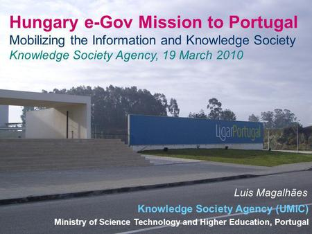 Hungary e-Gov Mission to Portugal Mobilizing the Information and Knowledge Society Knowledge Society Agency, 19 March 2010 Luis Magalhães Knowledge Society.