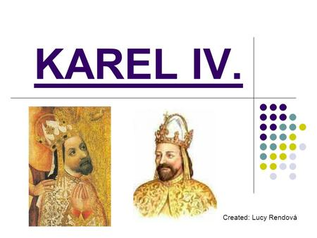 KAREL IV. Created: Lucy Rendová. BASIC DATA Karel IV. was born on 14.5.1316, in Prague. He died on 29.11.1378, in Prague. His father was Jan Lucemburský.