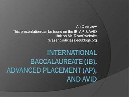 An Overview This presentation can be found on the IB, AP, & AVID link on Mr. Rivas' website rivasenglishclass.edublogs.org.