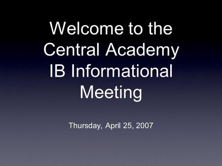 Welcome to the Central Academy IB Informational Meeting Thursday, April 25, 2007.