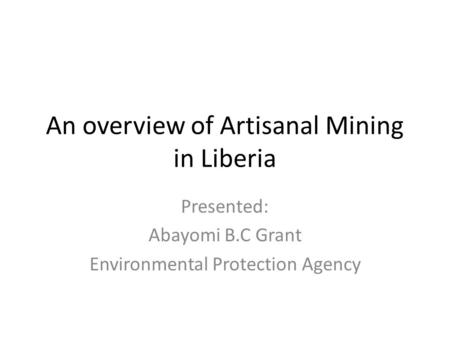 An overview of Artisanal Mining in Liberia Presented: Abayomi B.C Grant Environmental Protection Agency.