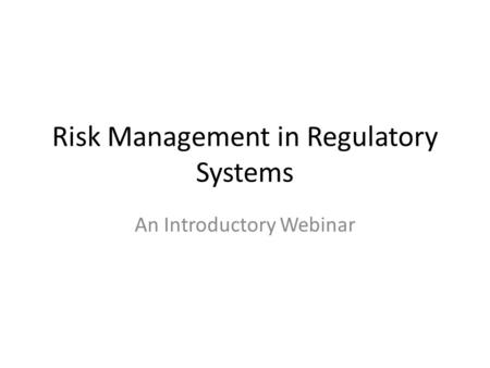 Risk Management in Regulatory Systems An Introductory Webinar.