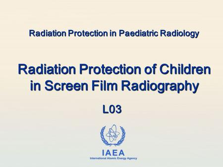 IAEA International Atomic Energy Agency Radiation Protection in Paediatric Radiology Radiation Protection of Children in Screen Film Radiography L03.