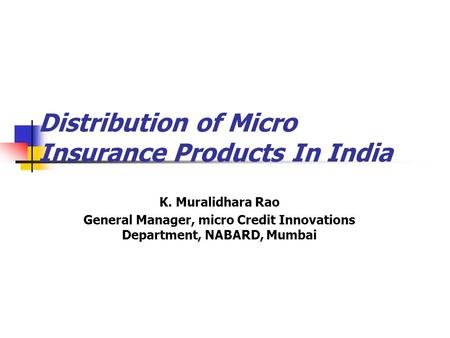 Distribution of Micro Insurance Products In India K. Muralidhara Rao General Manager, micro Credit Innovations Department, NABARD, Mumbai.