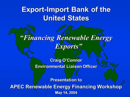 "Export-Import Bank of the United States ""Financing Renewable Energy Exports"" Craig O'Connor Environmental Liaison Officer Presentation to APEC Renewable."