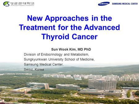 New Approaches in the Treatment for the Advanced Thyroid Cancer Sun Wook Kim, MD PhD Division of Endocrinology and Metabolism, Sungkyunkwan University.