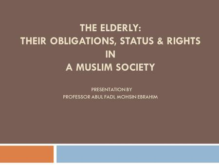 THE ELDERLY: THEIR OBLIGATIONS, STATUS & RIGHTS IN A MUSLIM SOCIETY PRESENTATION BY PROFESSOR ABUL FADL MOHSIN EBRAHIM.
