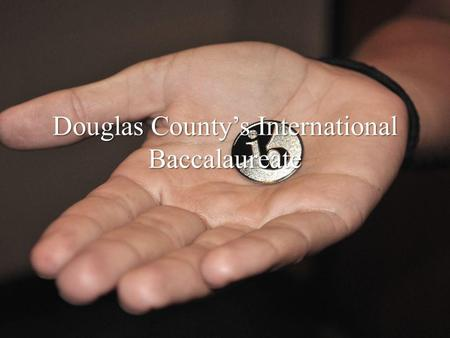 Douglas County's International Baccalaureate.  The International Baccalaureate Program is the most comprehensively rigorous curriculum available in Douglas.