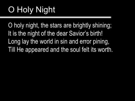 O Holy Night O holy night, the stars are brightly shining; It is the night of the dear Savior's birth! Long lay the world in sin and error pining, Till.