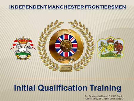 Initial Qualification Training By: Sir Major Joe Neves LF, KStE, OMS Authorised By; Sir Colonel Simon Wilce LF.