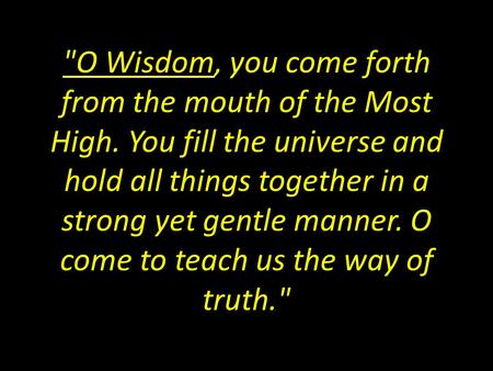O Wisdom, you come forth from the mouth of the Most High. You fill the universe and hold all things together in a strong yet gentle manner. O come to.