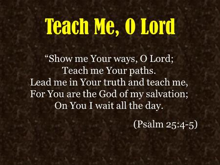 "Teach Me, O Lord ""Show me Your ways, O Lord; Teach me Your paths. Lead me in Your truth and teach me, For You are the God of my salvation; On You I wait."