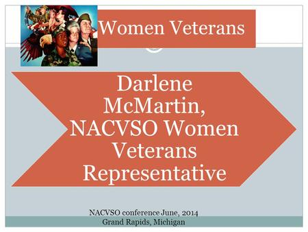 Women Veterans Darlene McMartin, NACVSO Women Veterans Representative NACVSO conference June, 2014 Grand Rapids, Michigan.