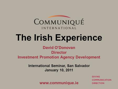The Irish Experience David O'Donovan Director Investment Promotion Agency Development International Seminar, San Salvador January 10, 2011 www.communique.ie.