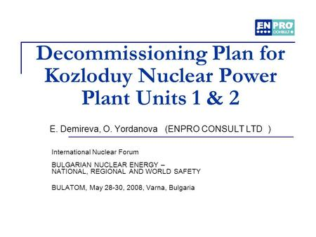 Decommissioning Plan for Kozloduy Nuclear Power Plant Units 1 & 2 E. Demireva, O. Yordanova (ENPRO CONSULT LTD ) International Nuclear Forum BULGARIAN.