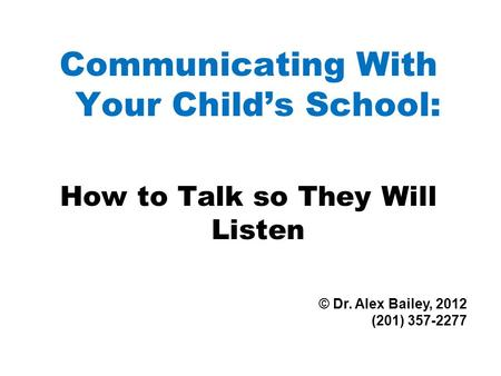 Communicating With Your Child's School: How to Talk so They Will Listen © Dr. Alex Bailey, 2012 (201) 357-2277.
