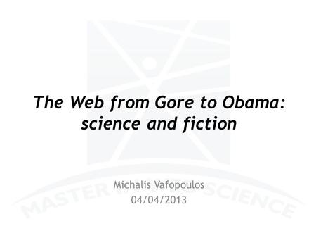 The Web from Gore to Obama: science and fiction Michalis Vafopoulos 04/04/2013.