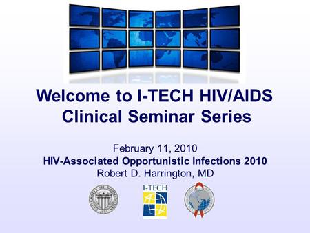 Welcome to I-TECH HIV/AIDS Clinical Seminar Series February 11, 2010 HIV-Associated Opportunistic Infections 2010 Robert D. Harrington, MD.