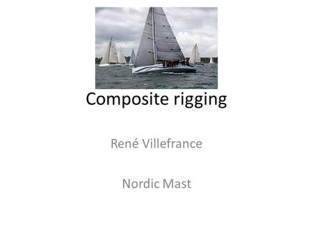 Composite rigging René Villefrance Nordic Mast. Composite rigging versus rod Advantage 1.Weight 2.Performance 3.Boat handing 4.Comfort 5.Ease of handling.