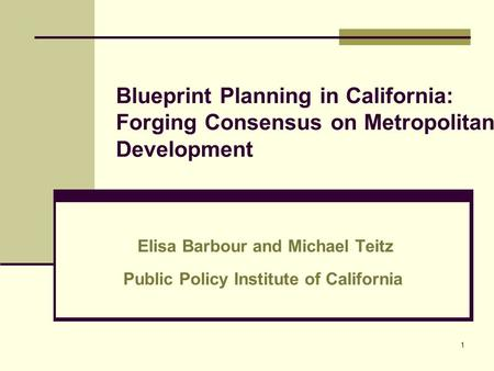 1 Blueprint Planning in California: Forging Consensus on Metropolitan Development Elisa Barbour and Michael Teitz Public Policy Institute of California.