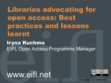 Libraries advocating for open access: Best practices and lessons learnt Iryna Kuchma EIFL Open Access Programme Manager www.eifl.net Attribution 3.0 Unported.