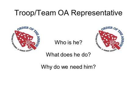 Troop/Team OA Representative Who is he? What does he do? Why do we need him?