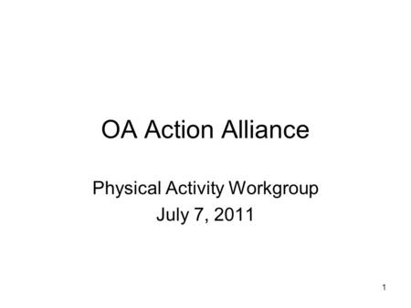 1 OA Action Alliance Physical Activity Workgroup July 7, 2011.