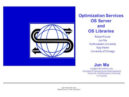 Optimization Services Robert Fourer, Jun Ma, Kipp Martin Optimization Services OS Server and OS Libraries Jun Ma Industrial Engineering.