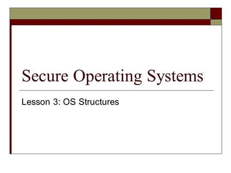 Secure Operating Systems Lesson 3: OS Structures.