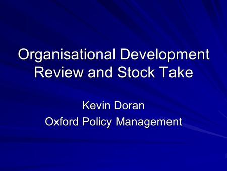 Organisational Development Review and Stock Take Kevin Doran Oxford Policy Management.