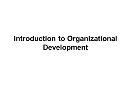 Introduction to Organizational Development. Organization Development – Intro and Objectives This course introduces organizational development to professionals.