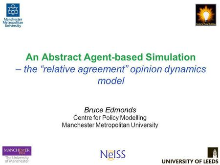 "An Abstract Agent-based Simulation – the ""relative agreement"" opinion dynamics model Bruce Edmonds Centre for Policy Modelling Manchester Metropolitan."
