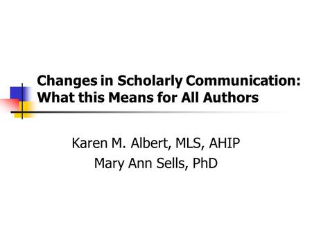 Changes in Scholarly Communication: What this Means for All Authors Karen M. Albert, MLS, AHIP Mary Ann Sells, PhD.