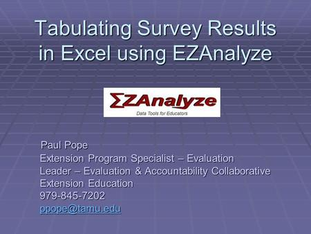 Tabulating Survey Results in Excel using EZAnalyze Paul Pope Extension Program Specialist – Evaluation Leader – Evaluation & Accountability Collaborative.