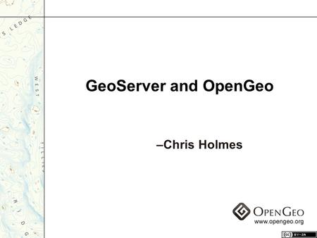 "GeoServer and OpenGeo –Chris Holmes. Geospatial Web Server –vector and raster data Open standards –WFS –WMS –WCS Gateway to the ""GeoWeb"" What is GeoServer?"