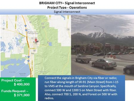 BRIGHAM CITY– Signal Interconnect Project Type - Operations Signal Interconnect Project Cost – $ 400,000 Funds Request – $ 371,000 Connect the signals.