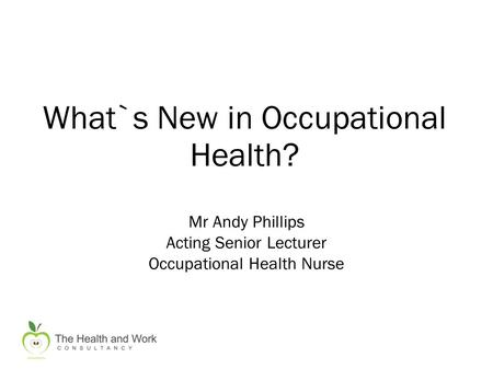 What`s New in Occupational Health? Mr Andy Phillips Acting Senior Lecturer Occupational Health Nurse.