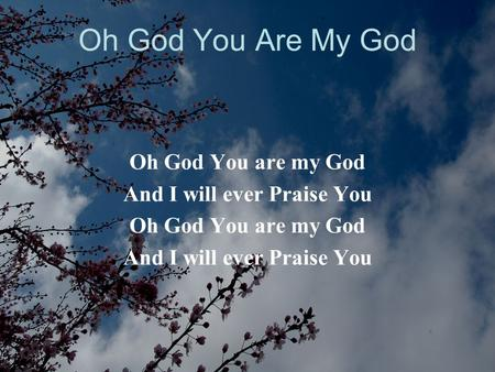 Oh God You Are My God Oh God You are my God And I will ever Praise You Oh God You are my God And I will ever Praise You.