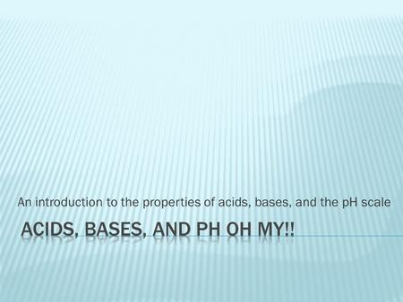An introduction to the properties of acids, bases, and the pH scale.