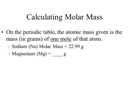 Calculating Molar Mass On the periodic table, the atomic mass given is the mass (in grams) of one mole of that atom. –Sodium (Na) Molar Mass = 22.99 g.