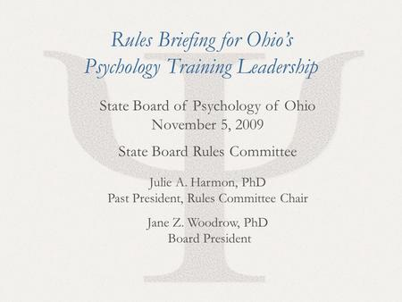 1 State Board of Psychology of Ohio November 5, 2009 State Board Rules Committee Julie A. Harmon, PhD Past President, Rules Committee Chair Jane Z. Woodrow,