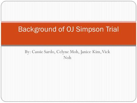 By: Cassie Sardo, Celyne Moh, Janice Kim, Vick Noh Background of OJ Simpson Trial.