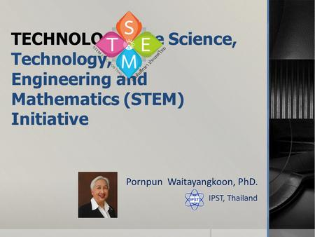 TECHNOLOGY:The Science, Technology, Engineering and Mathematics (STEM) Initiative Pornpun Waitayangkoon, PhD. IPST, Thailand.