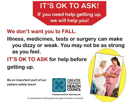 We don't want you to FALL. Illness, medicines, tests or surgery can make you dizzy or weak. You may not be as strong as you feel. IT'S OK TO ASK for help.