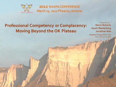 Moving Beyond the OK Plateau Professional Competency or Complacency: Moving Beyond the OK Plateau 2012 NASPA CONFERENCE March 13, 2012 Phoenix, Arizona.