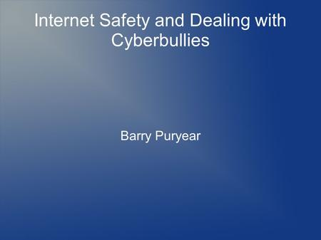 Internet Safety and Dealing with Cyberbullies Barry Puryear.
