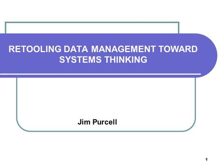 1 RETOOLING DATA MANAGEMENT TOWARD SYSTEMS THINKING Jim Purcell.