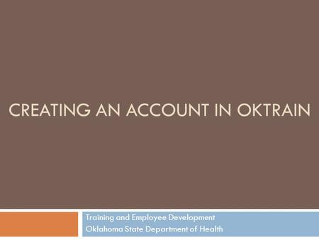 CREATING AN ACCOUNT IN OKTRAIN Training and Employee Development Oklahoma State Department of Health.