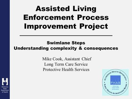 Assisted Living Enforcement Process Improvement Project Swimlane Steps Understanding complexity & consequences Mike Cook, Assistant Chief Long Term Care.